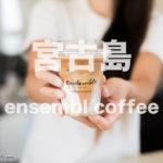 ensemble アンサンブルコーヒー 宮古島 オシャレ カフェ